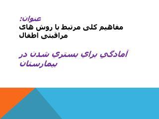 عنوان:  مفاهیم کلی مرتبط با روش های مراقبتی اطفال آمادگي براي بستري شدن در بيمارستان