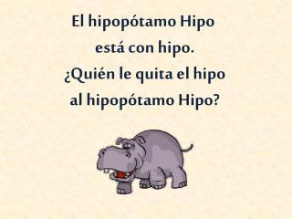 El  hipopótamo Hipo está con hipo. ¿Quién le quita el hipo al hipopótamo Hipo?
