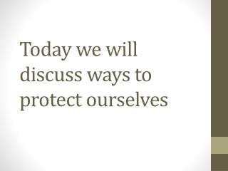 Today we will discuss ways to protect ourselves