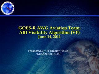 GOES-R AWG Aviation Team:  ABI Visibility Algorithm (VP) June 14, 2011