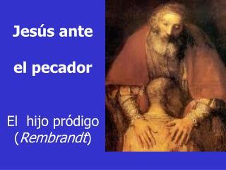 Jesús  ante el pecador El hijo pródigo ( Rembrandt )