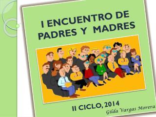 I ENCUENTRO DE  PADRES   Y   MADRES II CICLO,  2014 Gilda Vargas  Morera