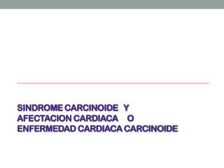 SINDROME  CARCINOIDE   Y AFECTACION CARDIACA      O  ENFERMEDAD CARDIACA  CARCINOIDE