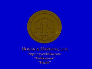 "H OGAN &  H ARTSON, L.L.P. http:\\hhlaw ""Publications"" ""Health"""