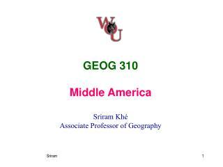 GEOG 310 Middle America Sriram Khé Associate Professor of Geography