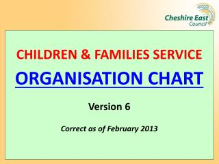 CHILDREN & FAMILIES SERVICE ORGANISATION CHART Version 6 Correct as of February 2013