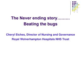 The Never ending story……… Beating the bugs Cheryl Etches, Director of Nursing and Governance