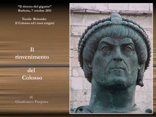 """""""Il ritorno del gigante""""  Barletta, 7 ottobre 2011 Tavola  Rotonda:  Il Colosso ed i suoi enigmi"""
