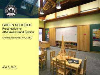 GREEN SCHOOLS  Presentation for   AIA Hawaii Island Section Charles Kaneshiro, AIA, LEED