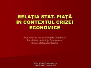 RELAŢIA STAT- PIAŢĂ ÎN CONTEXTUL CRIZEI  ECONOMICE Prof. univ. dr. ec. Anca Otilia DODESCU