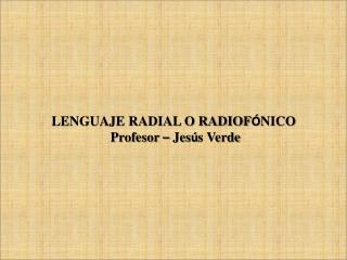 LENGUAJE RADIAL O RADIOF Ó NICO  Profesor  –  Jes ú s Verde
