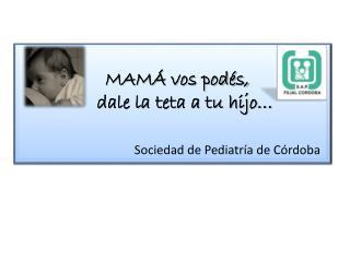 MAMÁ vos podés,      dale la teta a tu hijo… Sociedad de Pediatría de Córdoba