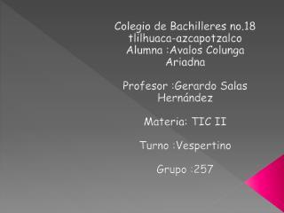 Colegio  de Bachilleres  no.18 tlilhuaca -azcapotzalco Alumna  : A valos Colunga Ariadna