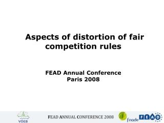 Aspects of distortion of fair competition rules FEAD Annual Conference Paris 2008