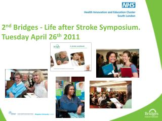 2 nd  Bridges - Life after Stroke Symposium. Tuesday April 26 th  2011