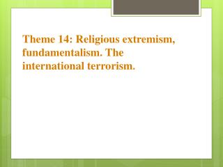 Theme 14: Religious extremism, fundamentalism. The international terrorism .