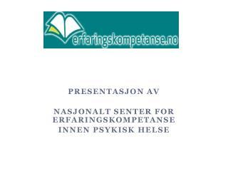 Presentasjon av  Nasjonalt senter for    erfaringskompetanse  innen psykisk helse