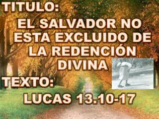 TITULO:  EL SALVADOR NO ESTA EXCLUIDO DE LA REDENCIÓN DIVINA TEXTO :  LUCAS 13.10-17