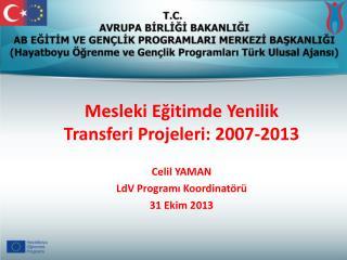 Mesleki Eğitimde Yenilik Transferi Projeleri: 2007-2013 Celil YAMAN LdV  Programı Koordinatörü