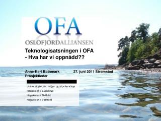 Teknologisatsningen i OFA - Hva har vi oppnådd?? Anne Kari Botnmark 27. juni 2011 Strømstad