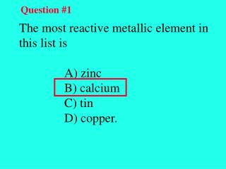 The most reactive metallic element in this list is   A) zinc    B) calcium    C) tin
