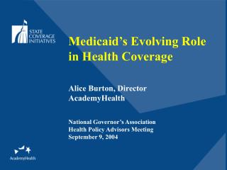 Medicaid's Evolving Role in Health Coverage Alice Burton, Director AcademyHealth
