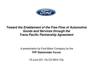 A presentation by Ford Motor Company for the TPP Stakeholder Forum 19 June 201, Ho Chi Minh City