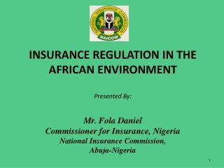 INSURANCE REGULATION IN THE AFRICAN ENVIRONMENT  Presented By:  Mr. Fola Daniel Commissioner for Insurance, Nigeria Nati
