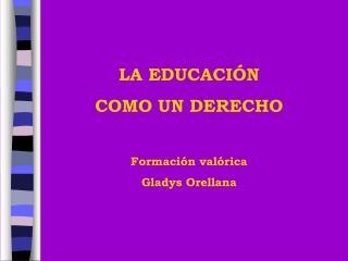 LA EDUCACIÓN COMO UN DERECHO Formación valórica Gladys Orellana