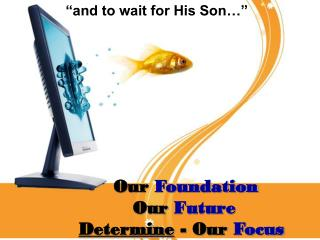 Our  Foundation     Our  Future Determine  - Our  Focus