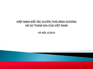 HIỆP ĐỊNH ĐỐI TÁC XUYÊN THÁI BÌNH DƯƠNG  VÀ SỰ THAM GIA CỦA VIỆT NAM  HÀ NỘI, 6/2014