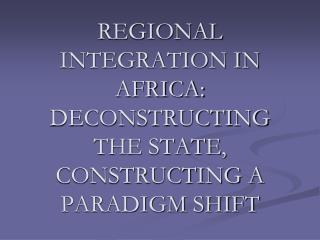 REGIONAL INTEGRATION IN AFRICA: DECONSTRUCTING THE STATE, CONSTRUCTING A PARADIGM SHIFT