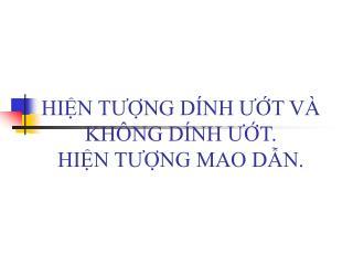 HIỆN TƯỢNG DÍNH ƯỚT VÀ KHÔNG DÍNH ƯỚT. HIỆN TƯỢNG MAO DẪN.
