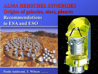 ALMA HERSCHEL SYNERGIES Origins of galaxies, stars, planets Recommendations to ESA and ESO
