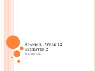 Spanish  I  Week 12 Semester  2