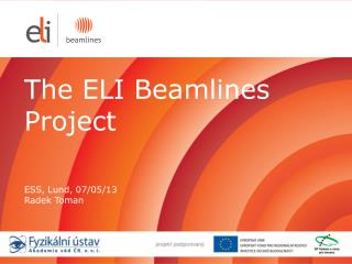 The  ELI Beamlines  Project ESS ,  Lund, 07/05/ 13 Radek Toman