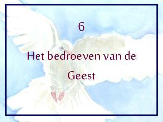 6 Het bedroeven van de Geest