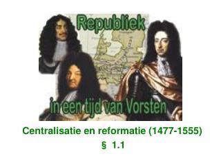 Centralisatie en reformatie (1477-1555) § 1.1