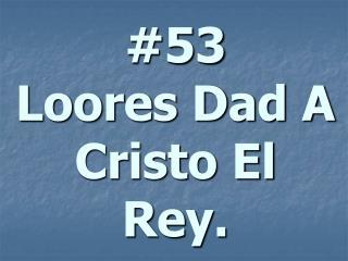 #53 Loores Dad A Cristo El Rey.