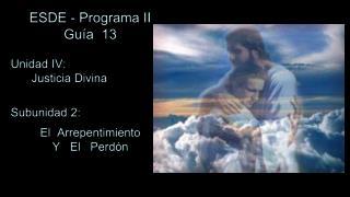 ESDE - Programa II Guía  13 Unidad IV:  Justicia Divina Subunidad 2: El  Arrepentimiento