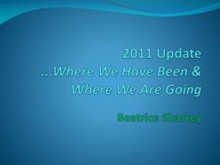 2011 Update ...Where We Have Been & Where We Are Going Beatrice Sharkey