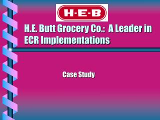 H.E. Butt Grocery Co.:  A Leader in ECR Implementations