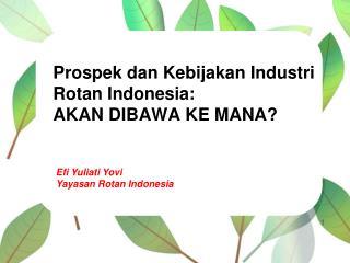 Prospek dan Kebijakan Industri  Rotan Indonesia:  AKAN DIBAWA KE MANA?