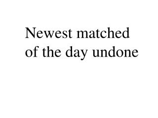 Newest matched of the day undone
