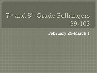 7 th  and 8 th  Grade  Bellringers  99-103