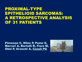 PROXIMAL-TYPE  EPITHELIOID SARCOMAS: A RETROSPECTIVE ANALYSIS  OF 31 PATIENTS      Piovesan C, Dileo P, Puma E, Marrari
