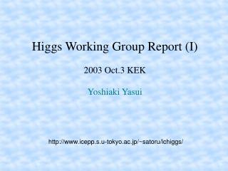 Higgs Working Group Report (I) 2003 Oct.3 KEK Yoshiaki Yasui