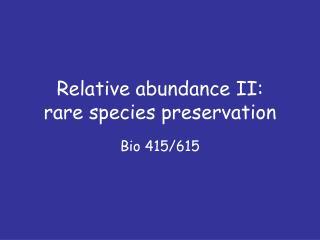 Relative abundance II:  rare species preservation