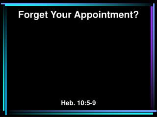 Forget Your Appointment? Heb. 10:5-9