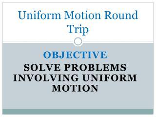 Uniform Motion Round Trip